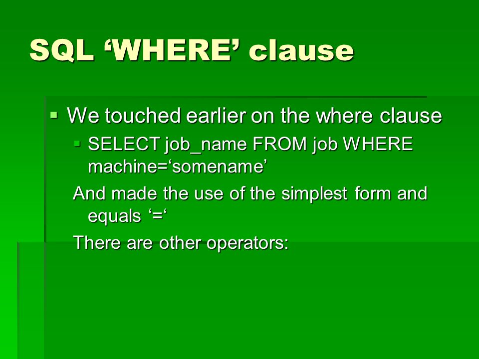 SQL WHERE clause We touched earlier on the where clause We touched earlier on the where clause SELECT job_name FROM job WHERE machine=somename SELECT job_name FROM job WHERE machine=somename And made the use of the simplest form and equals = There are other operators:
