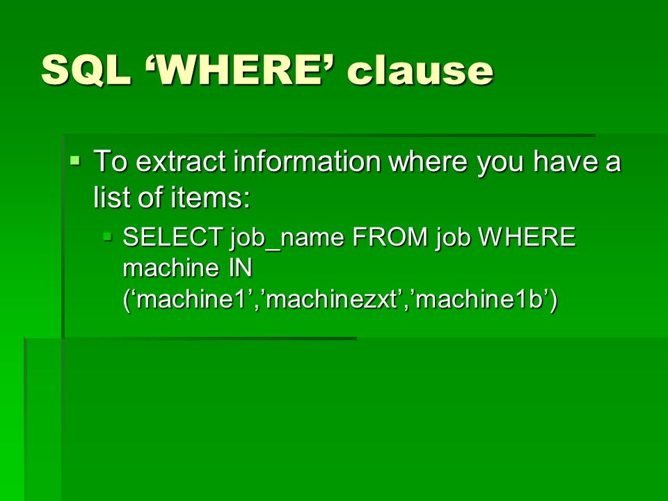 SQL WHERE clause To extract information where you have a list of items: To extract information where you have a list of items: SELECT job_name FROM job WHERE machine IN (machine1,machinezxt,machine1b) SELECT job_name FROM job WHERE machine IN (machine1,machinezxt,machine1b)