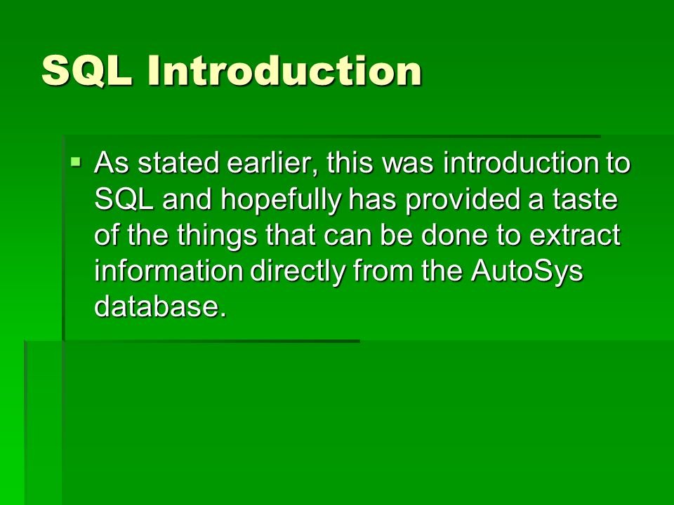 SQL Introduction As stated earlier, this was introduction to SQL and hopefully has provided a taste of the things that can be done to extract information directly from the AutoSys database.