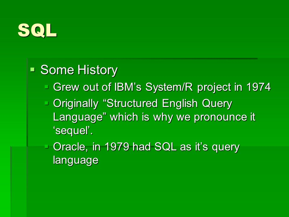 SQL Some History Some History Grew out of IBMs System/R project in 1974 Grew out of IBMs System/R project in 1974 Originally Structured English Query Language which is why we pronounce it sequel.