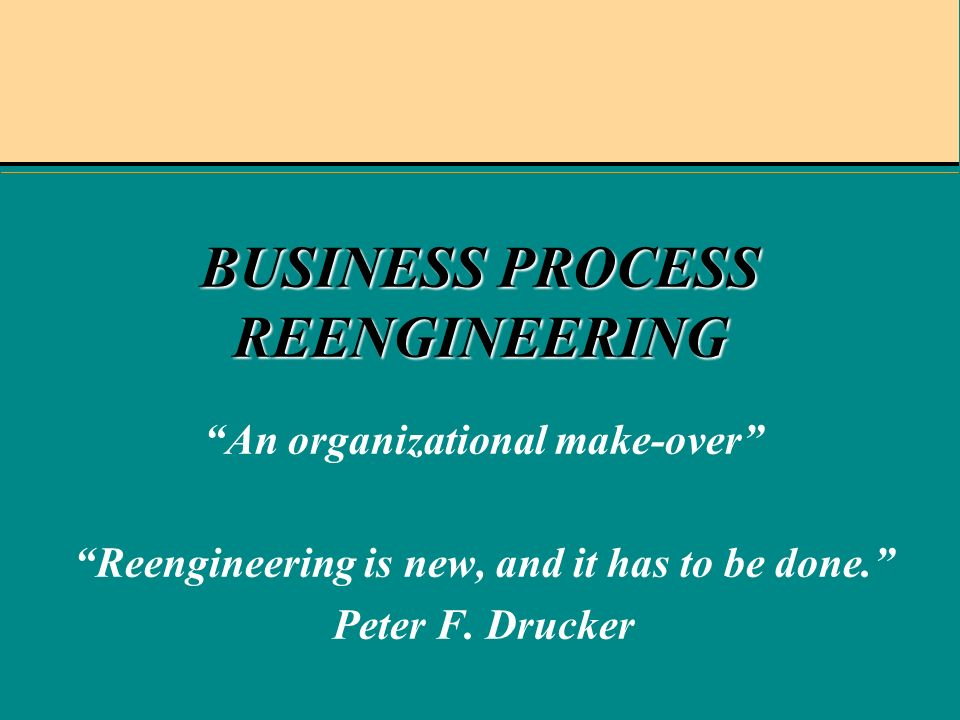 BUSINESS PROCESS REENGINEERING An organizational make-over Reengineering is new, and it has to be done.