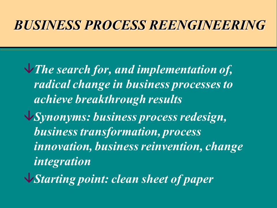 BUSINESS PROCESS REENGINEERING âThe search for, and implementation of, radical change in business processes to achieve breakthrough results âSynonyms: