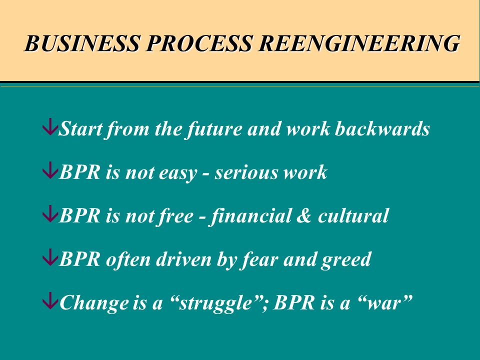 BUSINESS PROCESS REENGINEERING âStart from the future and work backwards âBPR is not easy - serious work âBPR is not free - financial & cultural âBPR often driven by fear and greed âChange is a struggle; BPR is a war