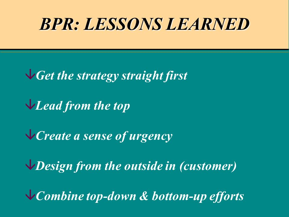 BPR: LESSONS LEARNED âGet the strategy straight first âLead from the top âCreate a sense of urgency âDesign from the outside in (customer) âCombine top-down & bottom-up efforts