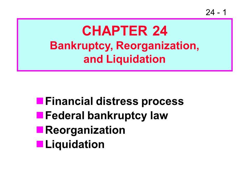 24 - 1 Financial distress process Federal bankruptcy law Reorganization Liquidation CHAPTER 24 Bankruptcy, Reorganization, and Liquidation