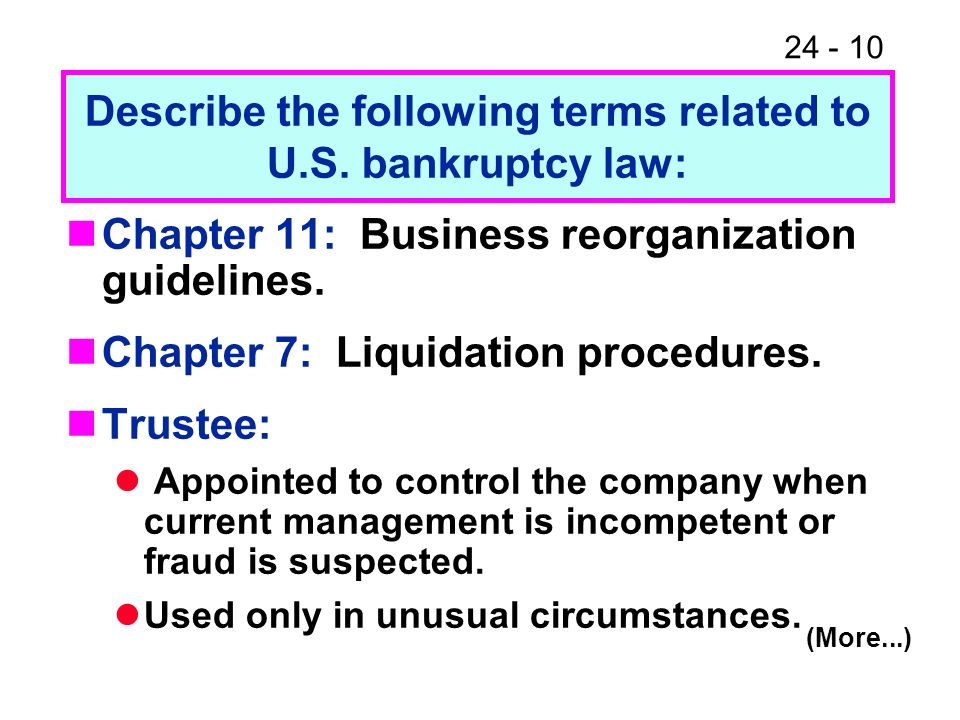 24 - 10 Chapter 11: Business reorganization guidelines. Chapter 7: Liquidation procedures. Trustee: Appointed to control the company when current mana