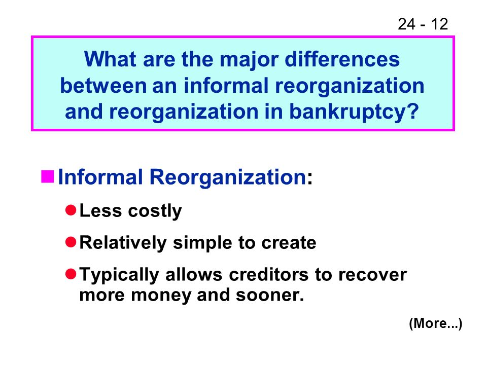24 - 12 Informal Reorganization: Less costly Relatively simple to create Typically allows creditors to recover more money and sooner. What are the maj