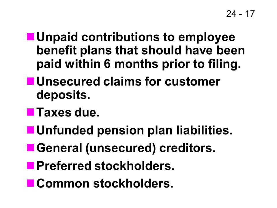 24 - 17 Unpaid contributions to employee benefit plans that should have been paid within 6 months prior to filing. Unsecured claims for customer depos