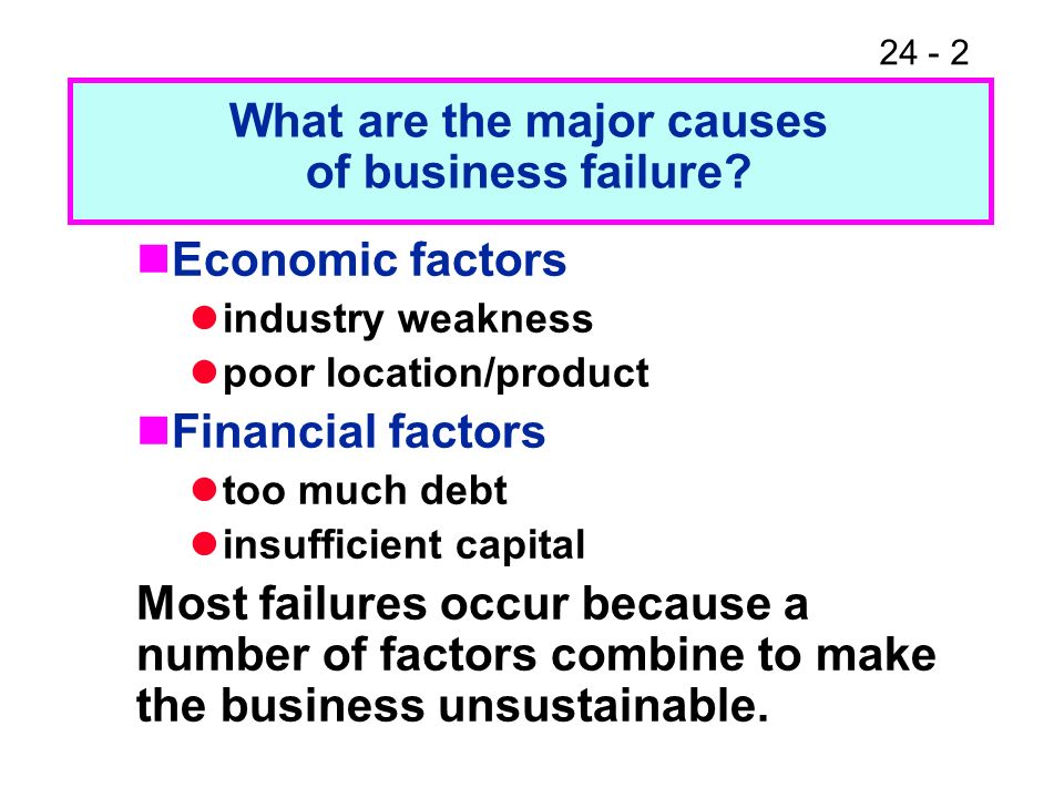 24 - 2 Economic factors industry weakness poor location/product Financial factors too much debt insufficient capital Most failures occur because a num