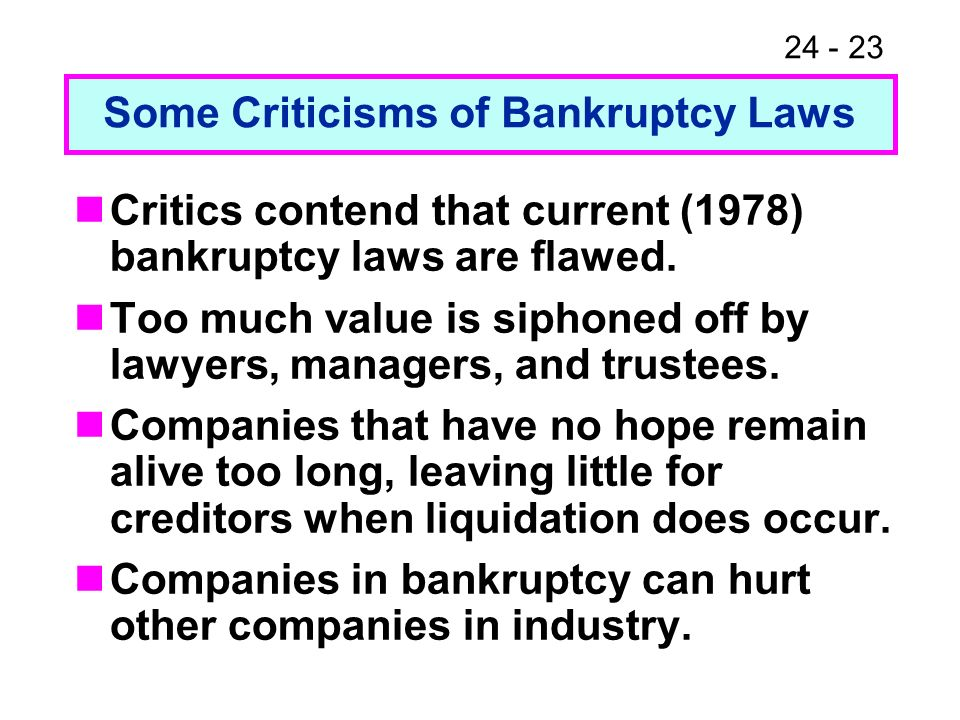 24 - 23 Critics contend that current (1978) bankruptcy laws are flawed. Too much value is siphoned off by lawyers, managers, and trustees. Companies t