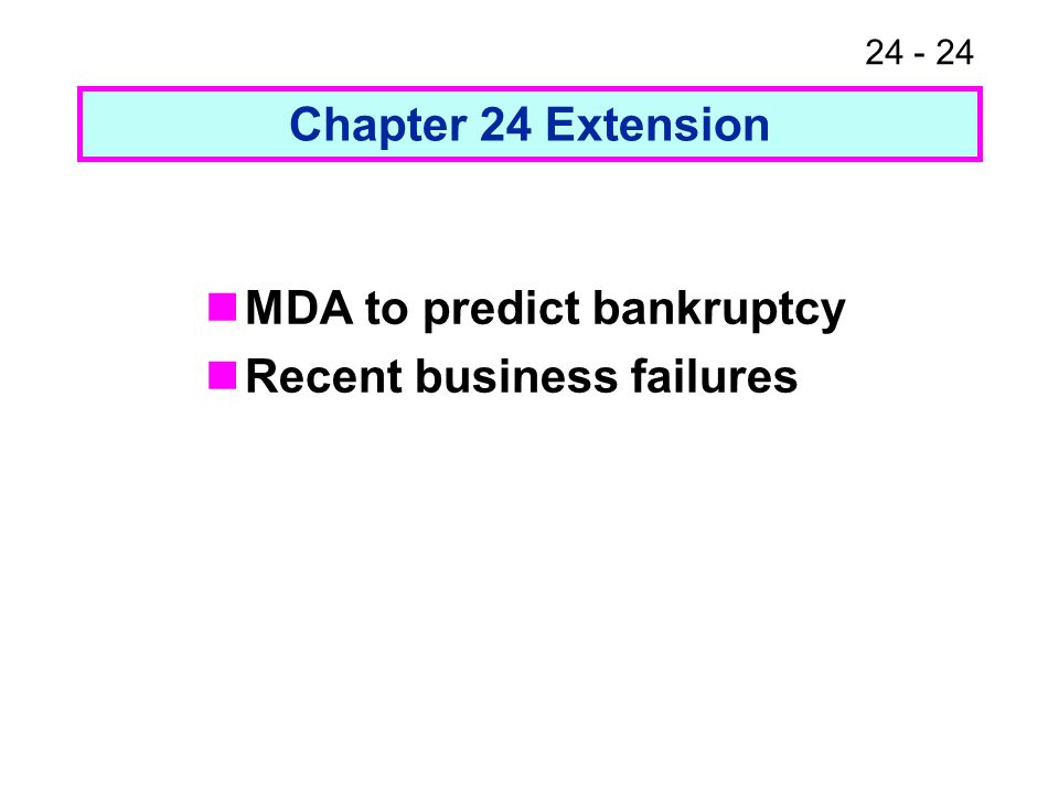 24 - 24 Chapter 24 Extension MDA to predict bankruptcy Recent business failures