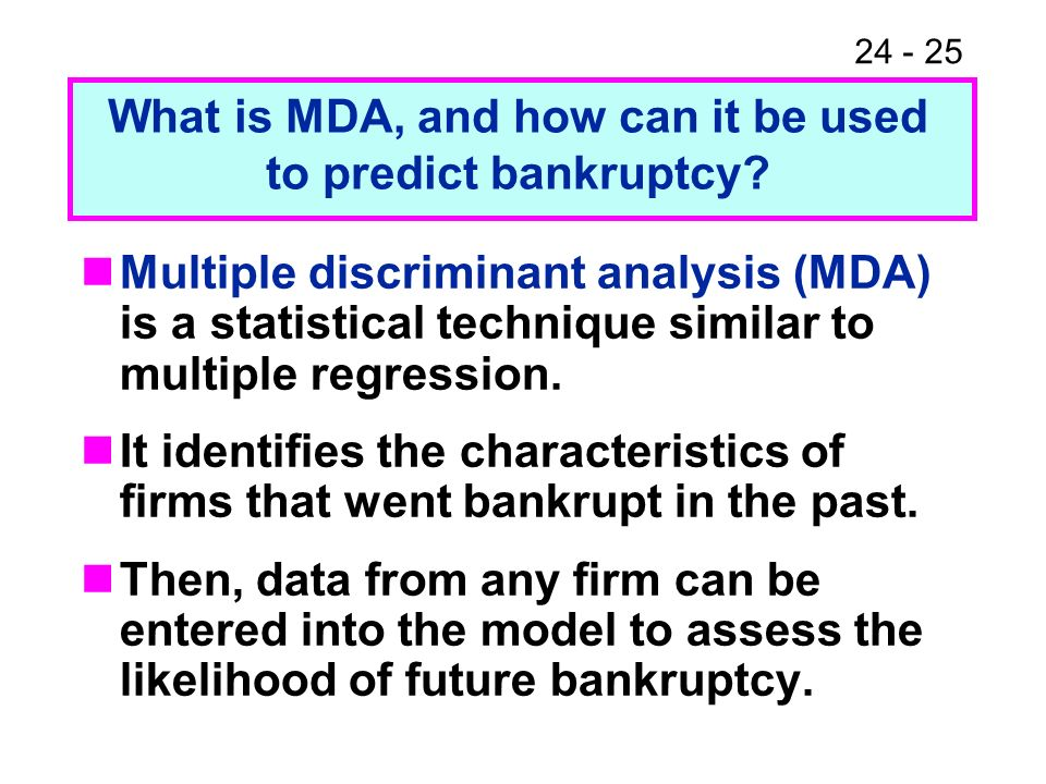 24 - 25 Multiple discriminant analysis (MDA) is a statistical technique similar to multiple regression. It identifies the characteristics of firms tha