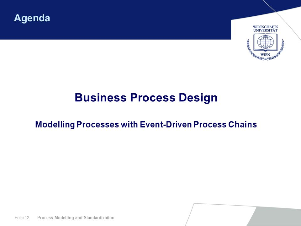 Process Modelling and StandardizationFolie 12 Agenda Business Process Design Modelling Processes with Event-Driven Process Chains