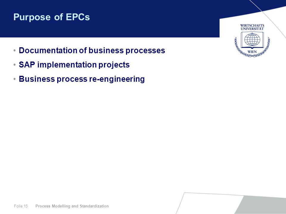 Process Modelling and StandardizationFolie 15 Purpose of EPCs Documentation of business processes SAP implementation projects Business process re-engi