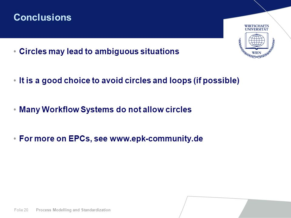 Process Modelling and StandardizationFolie 20 Conclusions Circles may lead to ambiguous situations It is a good choice to avoid circles and loops (if