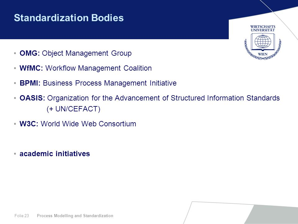 Process Modelling and StandardizationFolie 23 Standardization Bodies OMG: Object Management Group WfMC: Workflow Management Coalition BPMI: Business P