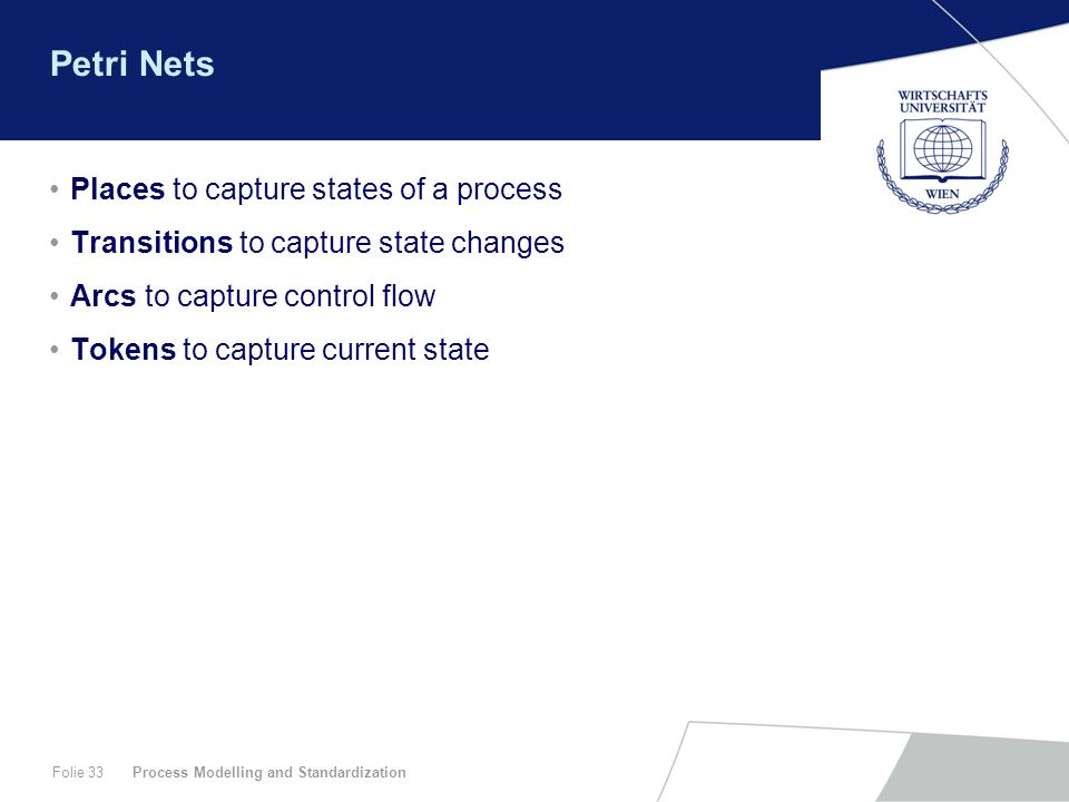Process Modelling and StandardizationFolie 33 Petri Nets Places to capture states of a process Transitions to capture state changes Arcs to capture co
