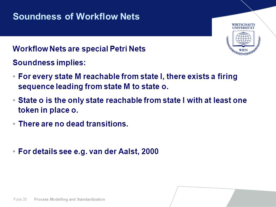 Process Modelling and StandardizationFolie 35 Soundness of Workflow Nets Workflow Nets are special Petri Nets Soundness implies: For every state M rea