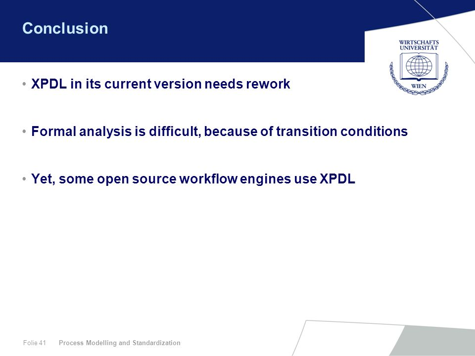 Process Modelling and StandardizationFolie 41 Conclusion XPDL in its current version needs rework Formal analysis is difficult, because of transition