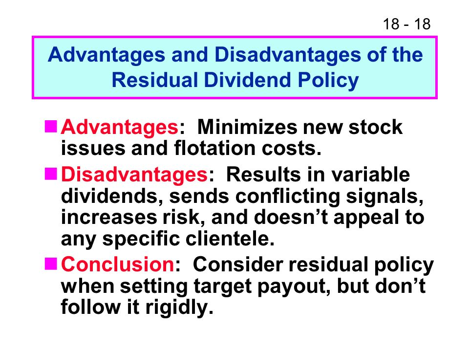 18 - 18 Advantages and Disadvantages of the Residual Dividend Policy Advantages: Minimizes new stock issues and flotation costs.