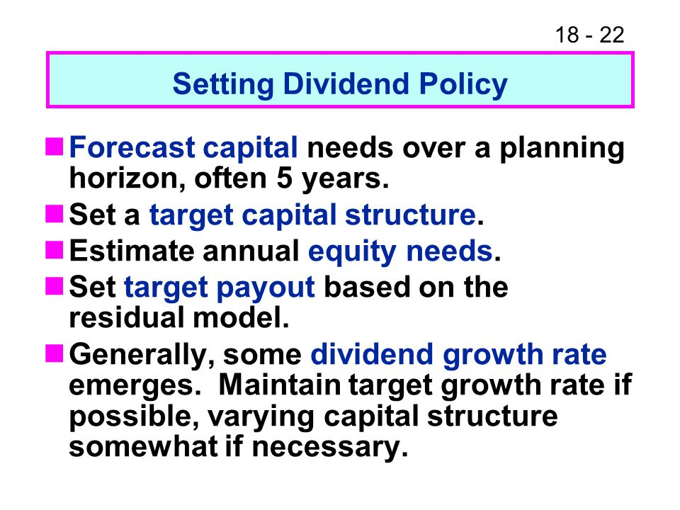18 - 22 Setting Dividend Policy Forecast capital needs over a planning horizon, often 5 years.