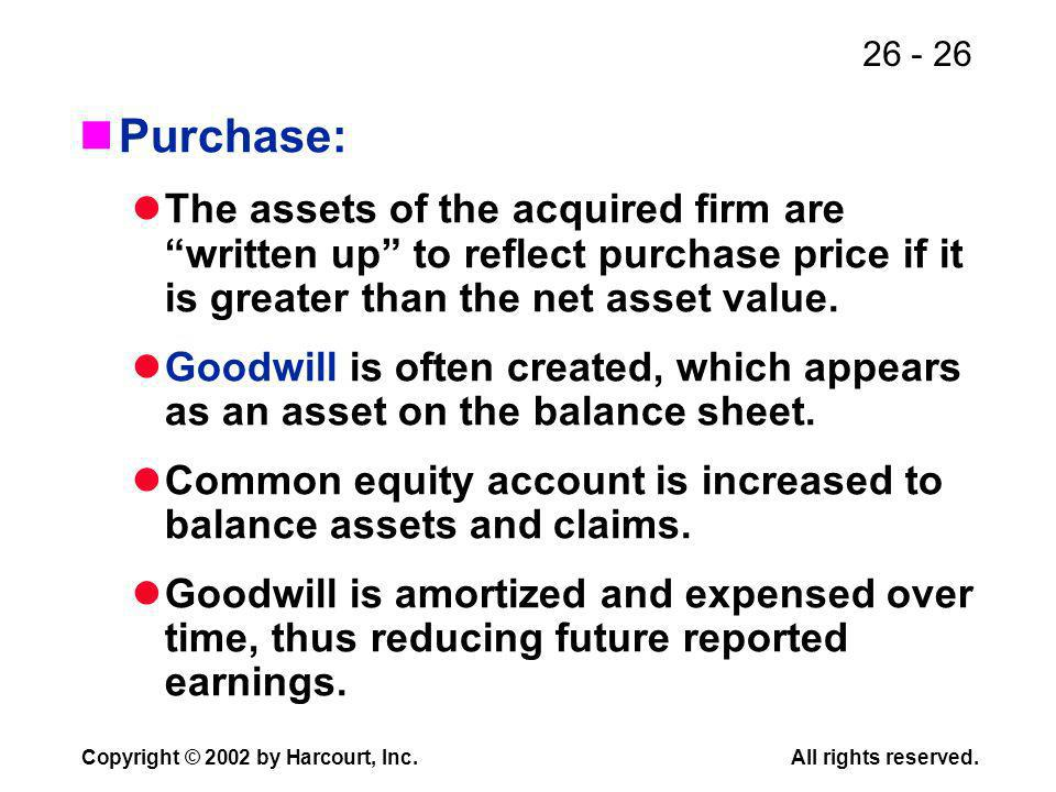 26 - 26 Copyright © 2002 by Harcourt, Inc.All rights reserved. Purchase: The assets of the acquired firm are written up to reflect purchase price if i