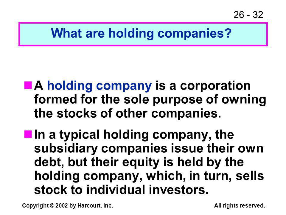 26 - 32 Copyright © 2002 by Harcourt, Inc.All rights reserved. A holding company is a corporation formed for the sole purpose of owning the stocks of