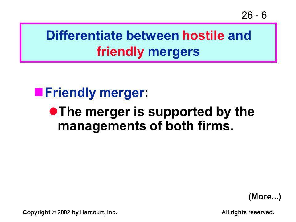 26 - 6 Copyright © 2002 by Harcourt, Inc.All rights reserved. Friendly merger: The merger is supported by the managements of both firms. Differentiate
