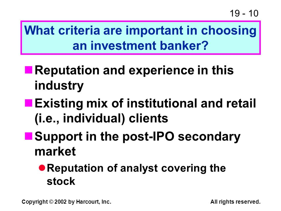 19 - 10 Copyright © 2002 by Harcourt, Inc.All rights reserved. What criteria are important in choosing an investment banker? Reputation and experience