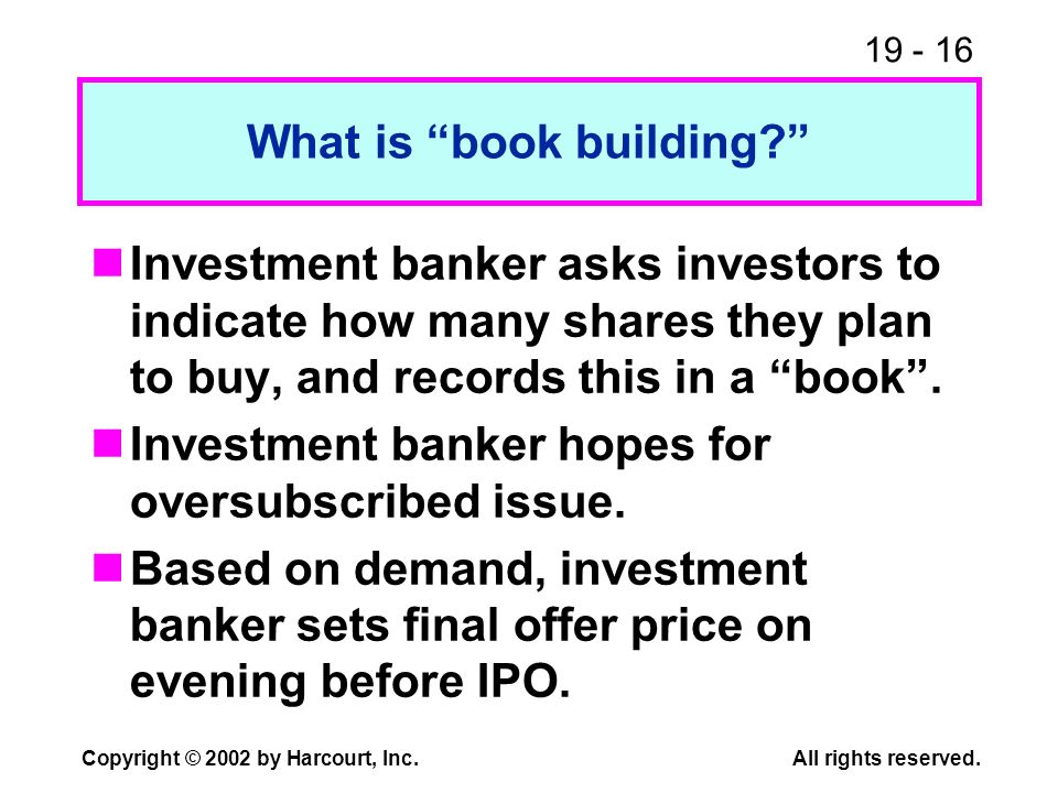 19 - 16 Copyright © 2002 by Harcourt, Inc.All rights reserved. What is book building? Investment banker asks investors to indicate how many shares the