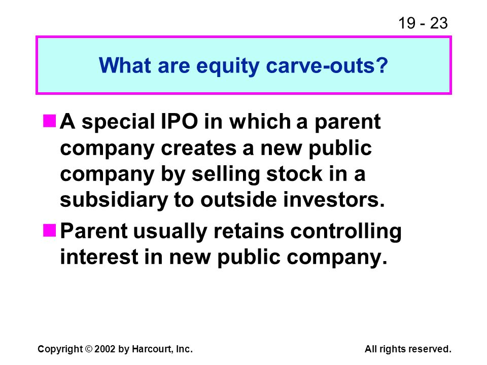 19 - 23 Copyright © 2002 by Harcourt, Inc.All rights reserved. What are equity carve-outs? A special IPO in which a parent company creates a new publi