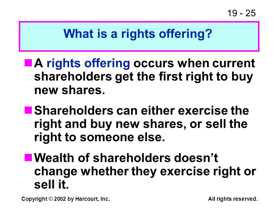 19 - 25 Copyright © 2002 by Harcourt, Inc.All rights reserved. A rights offering occurs when current shareholders get the first right to buy new share