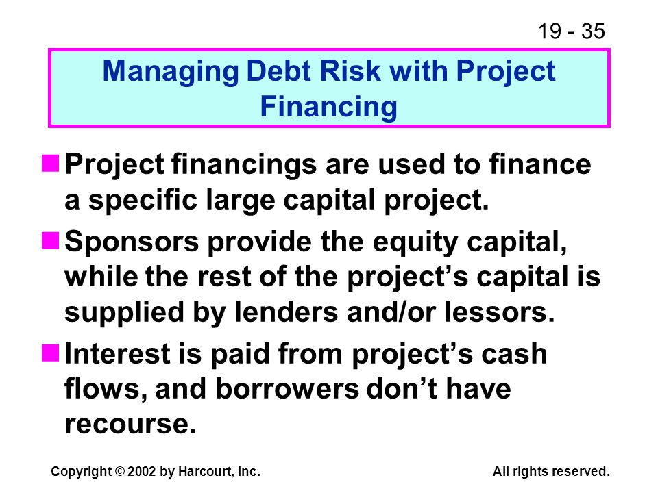 19 - 35 Copyright © 2002 by Harcourt, Inc.All rights reserved. Managing Debt Risk with Project Financing Project financings are used to finance a spec