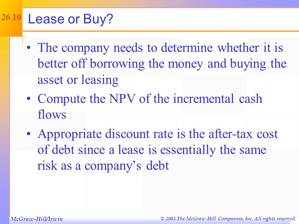 McGraw-Hill/Irwin © 2003 The McGraw-Hill Companies, Inc. All rights reserved. 26.9 Example: Lease Cash Flows ABC, Inc. needs some new equipment. The e