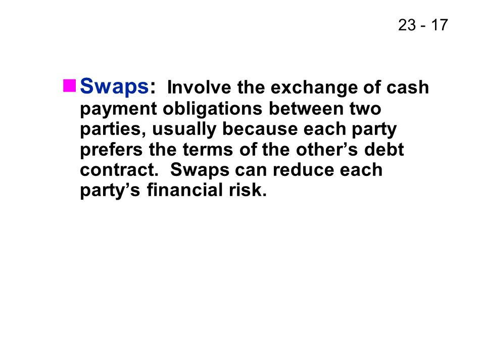 23 - 17 Swaps: Involve the exchange of cash payment obligations between two parties, usually because each party prefers the terms of the others debt contract.