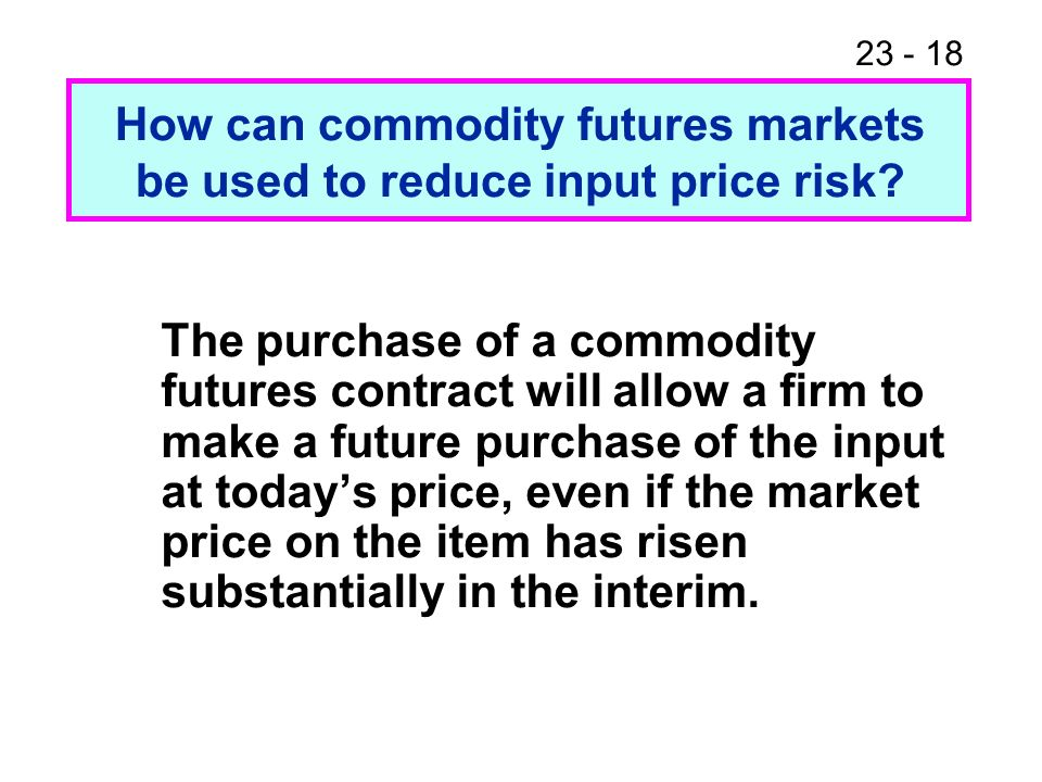 23 - 18 The purchase of a commodity futures contract will allow a firm to make a future purchase of the input at todays price, even if the market price on the item has risen substantially in the interim.