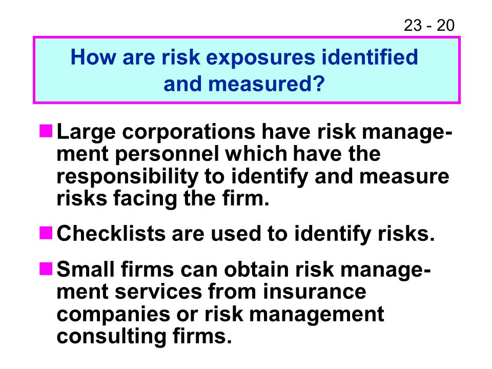 23 - 20 Large corporations have risk manage- ment personnel which have the responsibility to identify and measure risks facing the firm.
