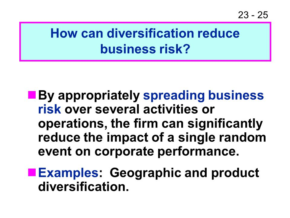 23 - 25 By appropriately spreading business risk over several activities or operations, the firm can significantly reduce the impact of a single random event on corporate performance.
