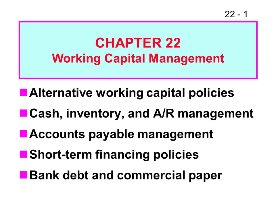 22 - 1 CHAPTER 22 Working Capital Management Alternative working capital policies Cash, inventory, and A/R management Accounts payable management Shor