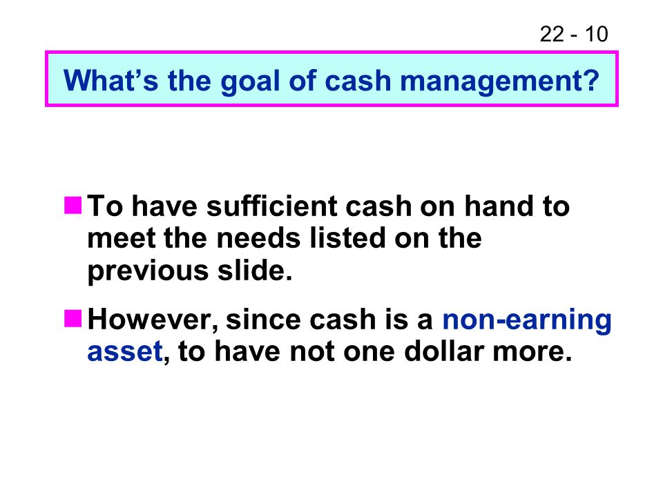 22 - 10 Whats the goal of cash management? To have sufficient cash on hand to meet the needs listed on the previous slide. However, since cash is a no