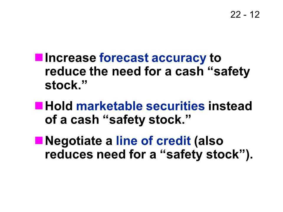 22 - 12 Increase forecast accuracy to reduce the need for a cash safety stock. Hold marketable securities instead of a cash safety stock. Negotiate a