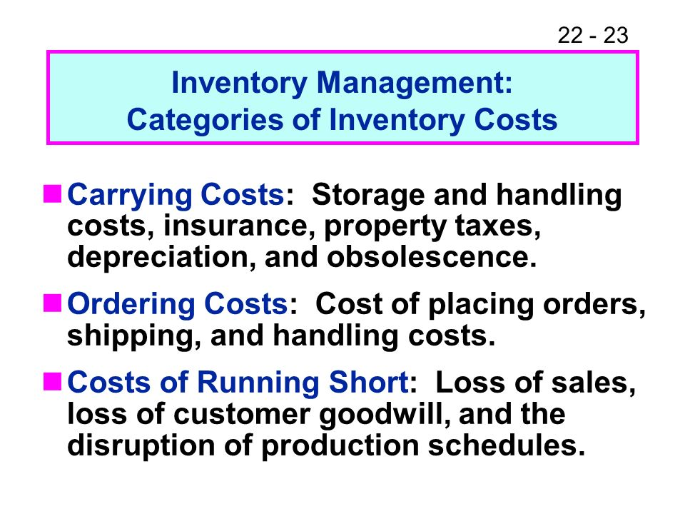 22 - 23 Inventory Management: Categories of Inventory Costs Carrying Costs: Storage and handling costs, insurance, property taxes, depreciation, and o