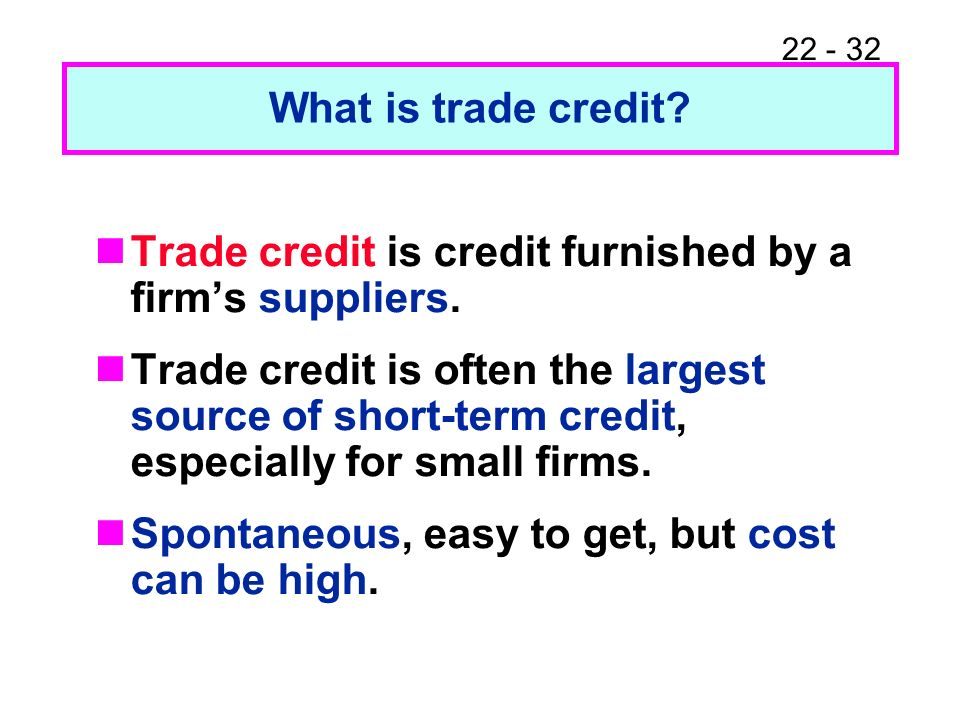 22 - 32 What is trade credit? Trade credit is credit furnished by a firms suppliers. Trade credit is often the largest source of short-term credit, es