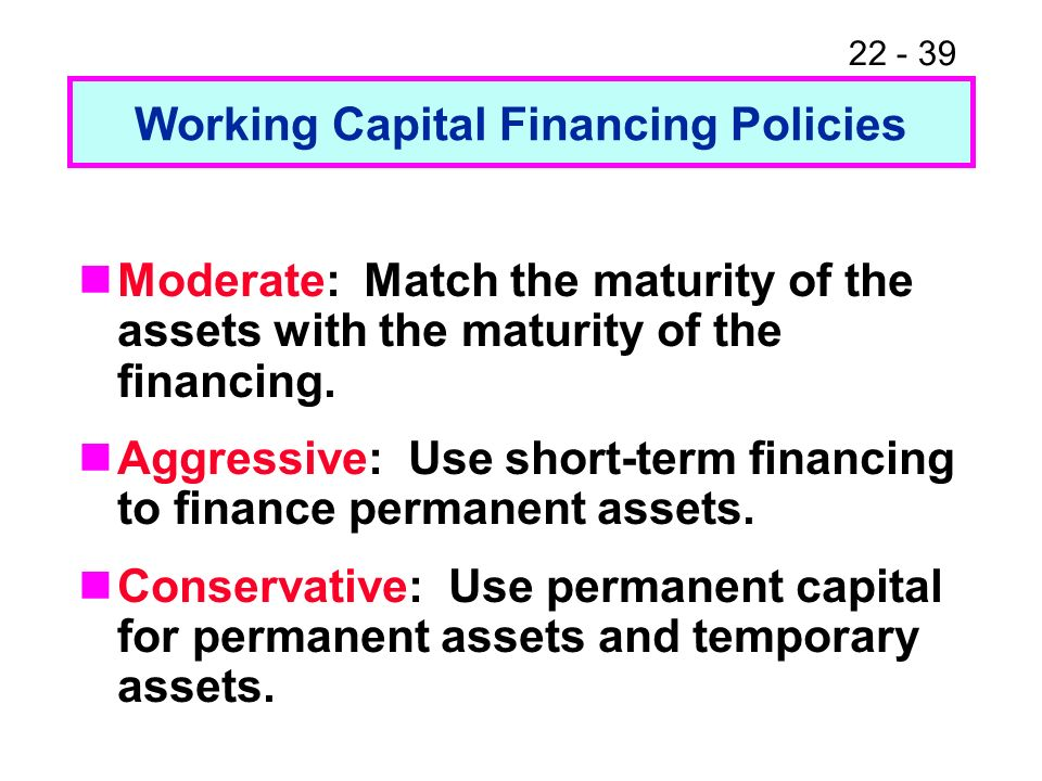 22 - 39 Working Capital Financing Policies Moderate: Match the maturity of the assets with the maturity of the financing. Aggressive: Use short-term f