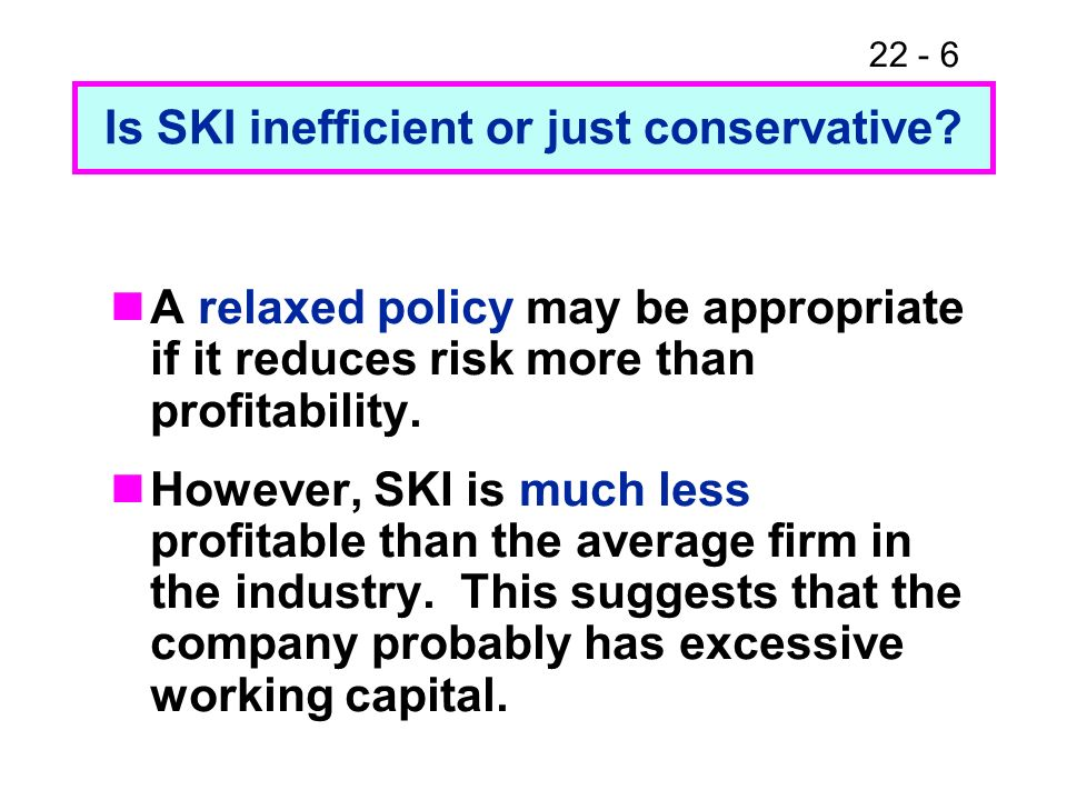22 - 6 Is SKI inefficient or just conservative? A relaxed policy may be appropriate if it reduces risk more than profitability. However, SKI is much l