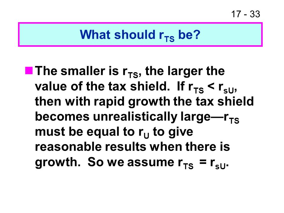 17 - 33 What should r TS be? The smaller is r TS, the larger the value of the tax shield. If r TS < r sU, then with rapid growth the tax shield become