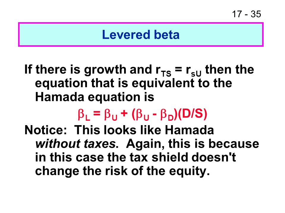17 - 35 Levered beta If there is growth and r TS = r sU then the equation that is equivalent to the Hamada equation is L = U + ( U - D )(D/S) Notice: