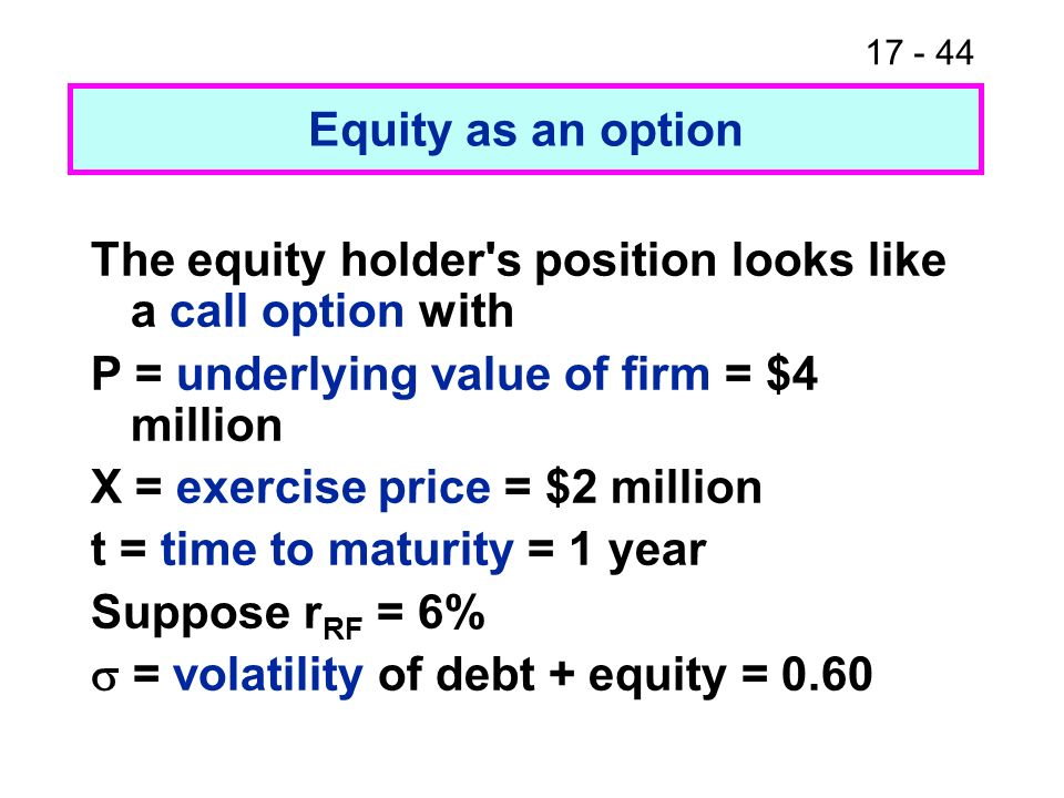 17 - 44 Equity as an option The equity holder's position looks like a call option with P = underlying value of firm = $4 million X = exercise price =