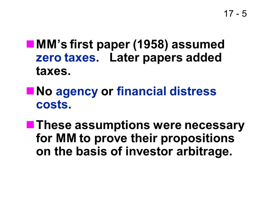 17 - 5 MMs first paper (1958) assumed zero taxes. Later papers added taxes. No agency or financial distress costs. These assumptions were necessary fo