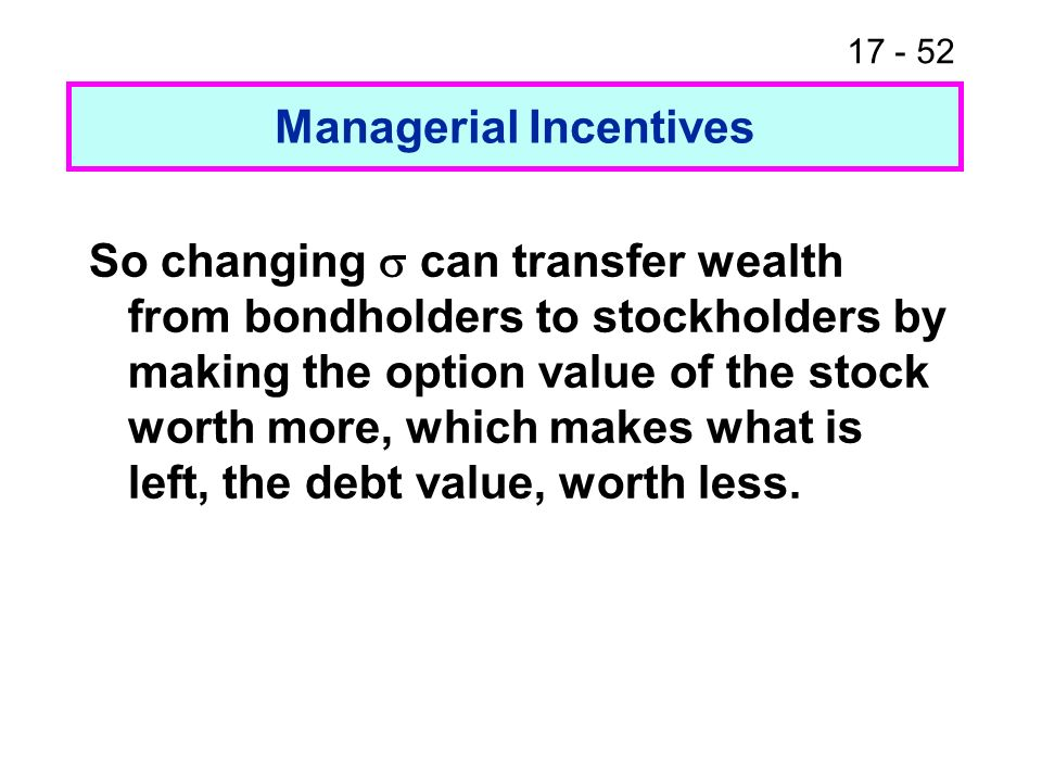 17 - 52 Managerial Incentives So changing can transfer wealth from bondholders to stockholders by making the option value of the stock worth more, whi